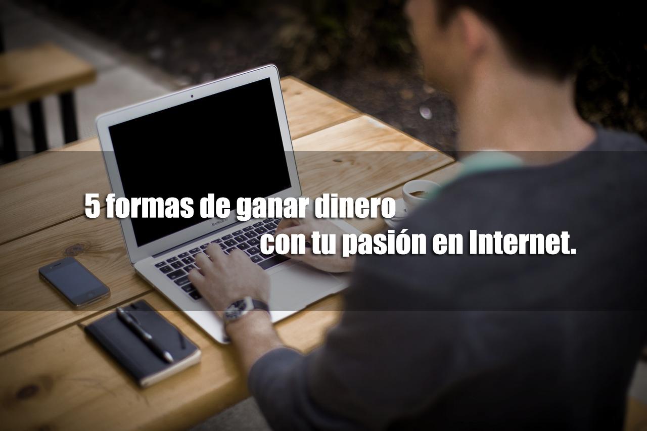 5 formas de ganar dinero con tu pasión en Internet.